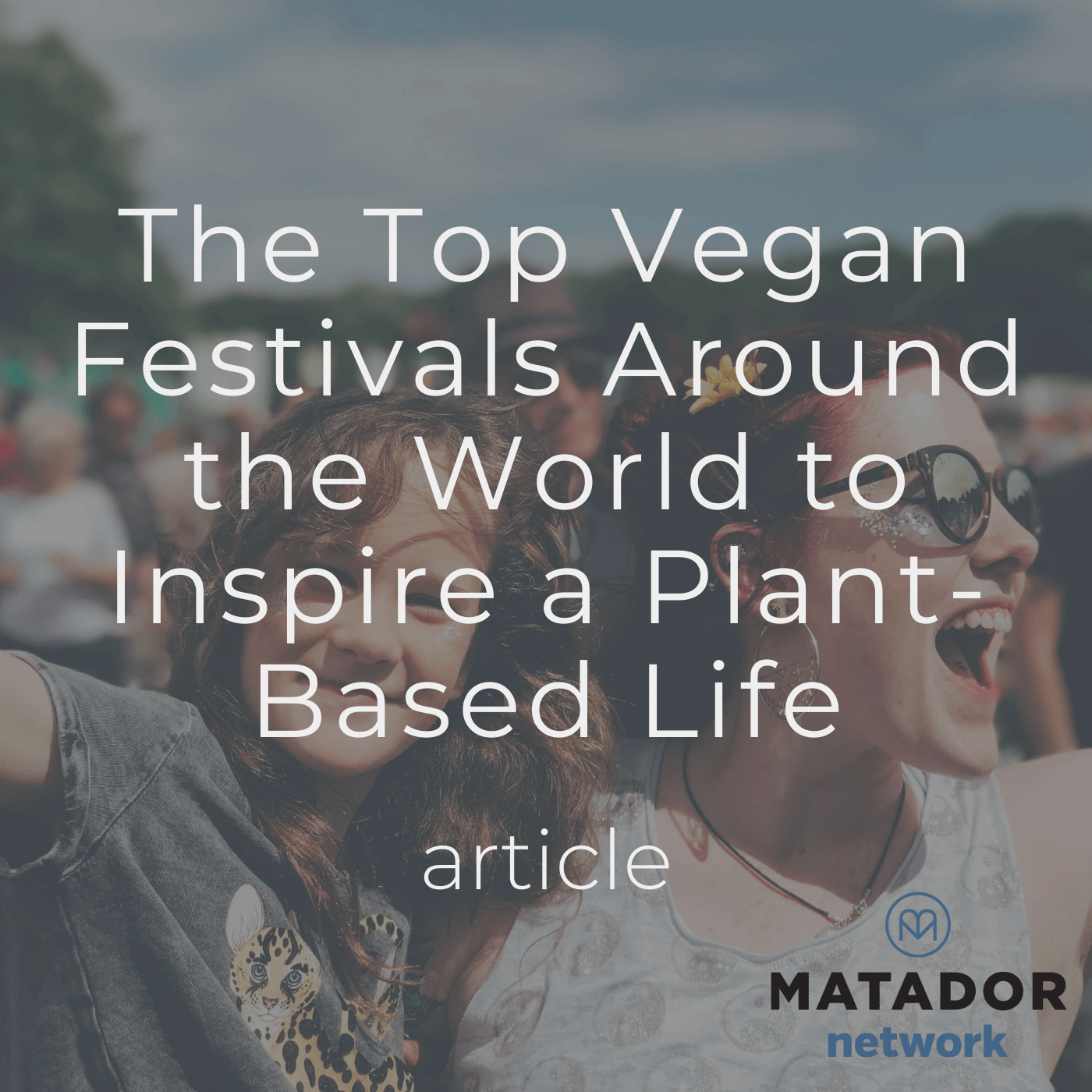 The Top Vegan Festivals Around the World to Inspire a Plant-Based Life